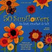 50 Sunflowers to Knit, Crochet  Felt